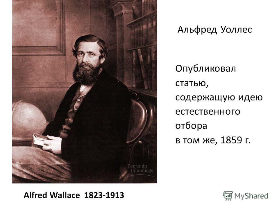 Alfred Wallace 1823-1913 Опубликовал статью, содержащую идею естественного отбора в том же, 1859 г. Альфред Уоллес