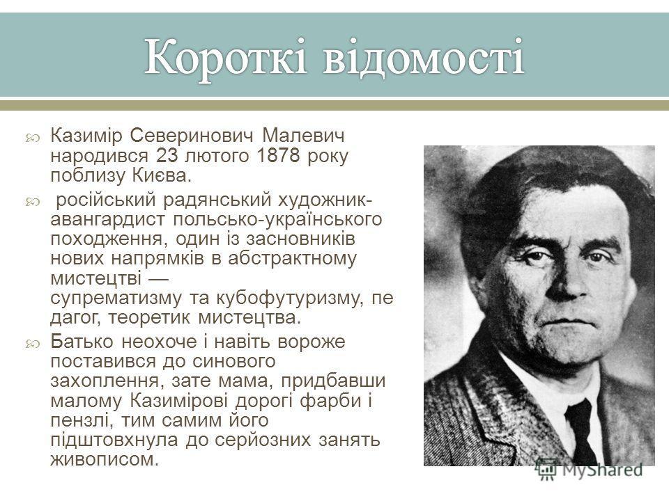 Казимір Северинович Малевич народився 23 лютого 1878 року поблизу Києва. російський радянський художник - авангардист польсько - українського походження, один із засновників нових напрямків в абстрактному мистецтві супрематизму та кубофутуризму, пе д