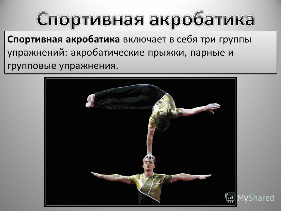 Спортивная акробатика включает в себя три группы упражнений: акробатические прыжки, парные и групповые упражнения.