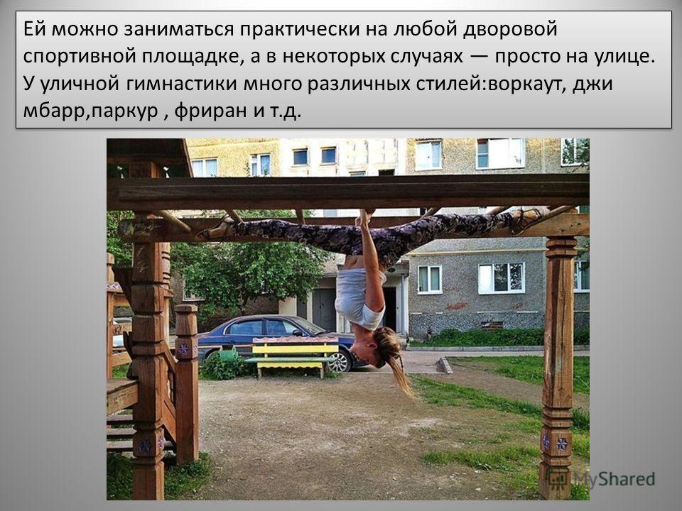 Ей можно заниматься практически на любой дворовой спортивной площадке, а в некоторых случаях просто на улице. У уличной гимнастики много различных стилей:воркаут, джи мбарр,паркур, фриран и т.д.