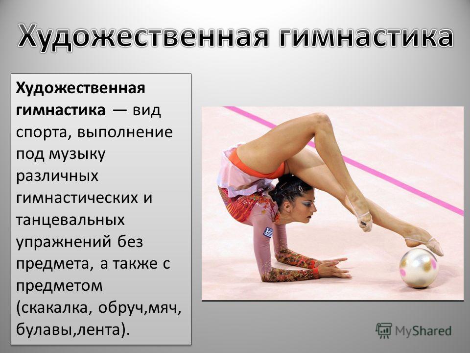 Художественная гимнастика вид спорта, выполнение под музыку различных гимнастических и танцевальных упражнений без предмета, а также с предметом (скакалка, обруч,мяч, булавы,лента).