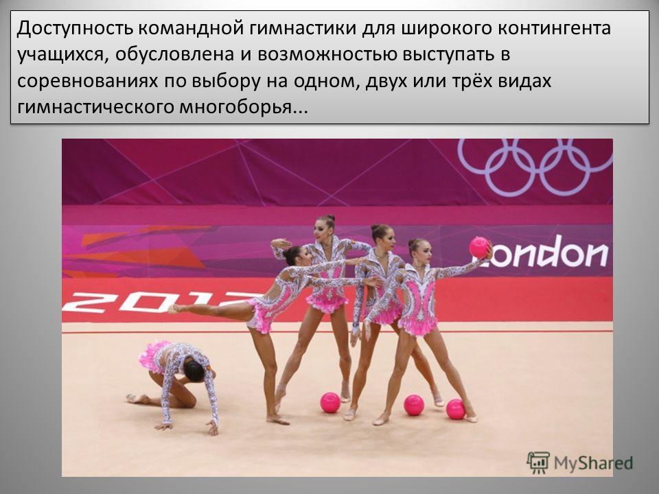 Доступность командной гимнастики для широкого контингента учащихся, обусловлена и возможностью выступать в соревнованиях по выбору на одном, двух или трёх видах гимнастического многоборья...