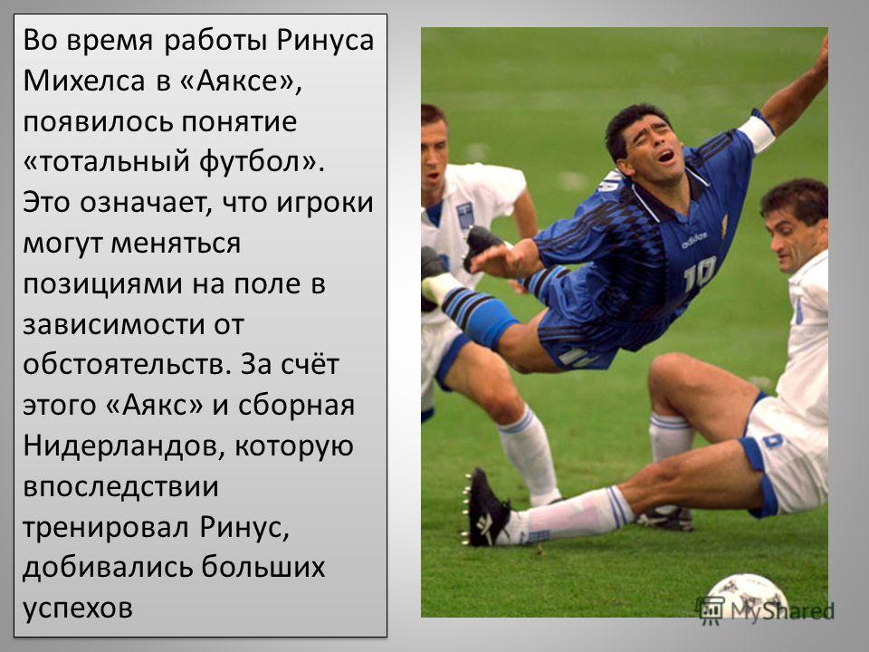 Во время работы Ринуса Михелса в «Аяксе», появилось понятие «тотальный футбол». Это означает, что игроки могут меняться позициями на поле в зависимости от обстоятельств. За счёт этого «Аякс» и сборная Нидерландов, которую впоследствии тренировал Рину