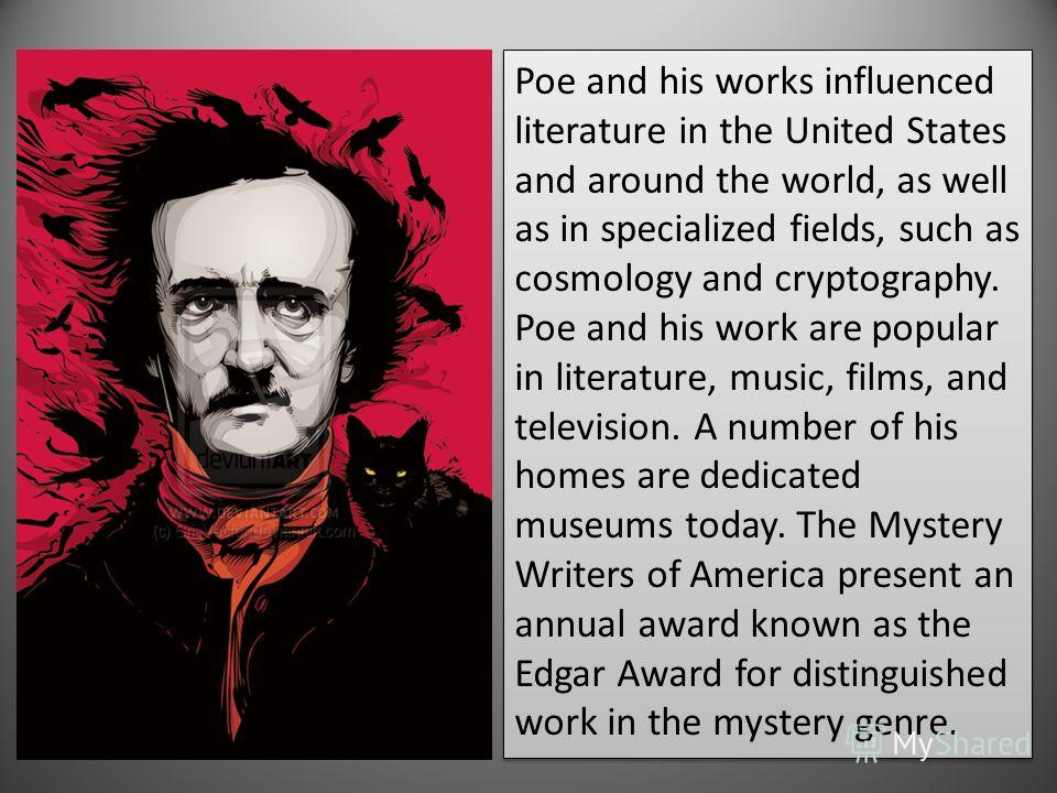 Poe and his works influenced literature in the United States and around the world, as well as in specialized fields, such as cosmology and cryptography. Poe and his work are popular in literature, music, films, and television. A number of his homes a