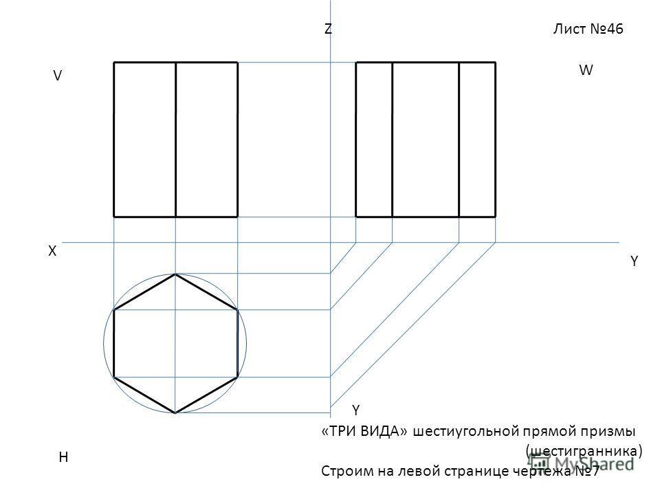 Лист 46 «ТРИ ВИДА» шестиугольной прямой призмы (шестигранника) Строим на левой странице чертежа 7 Z V W H X Y Y