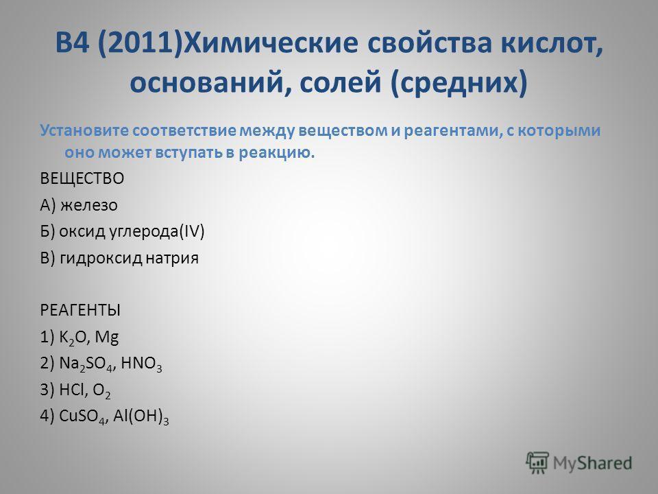 В4 (2011)Химические свойства кислот, оснований, солей (средних) Установите соответствие между веществом и реагентами, с которыми оно может вступать в реакцию. ВЕЩЕСТВО A) железо Б) оксид углерода(IV) В) гидроксид натрия РЕАГЕНТЫ 1) K 2 O, Mg 2) Na 2