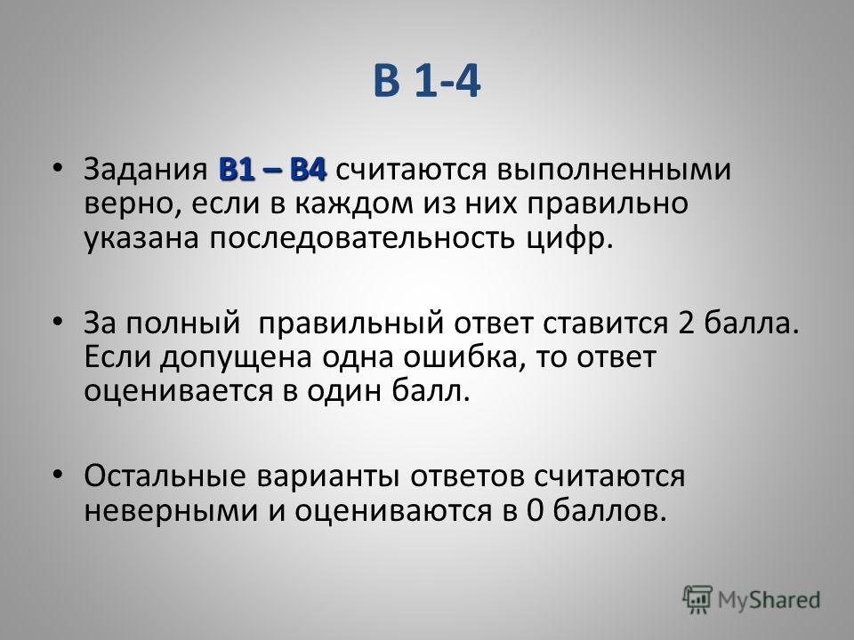 В 1-4 В1 – В4 Задания В1 – В4 считаются выполненными верно, если в каждом из них правильно указана последовательность цифр. За полный правильный ответ ставится 2 балла. Если допущена одна ошибка, то ответ оценивается в один балл. Остальные варианты о