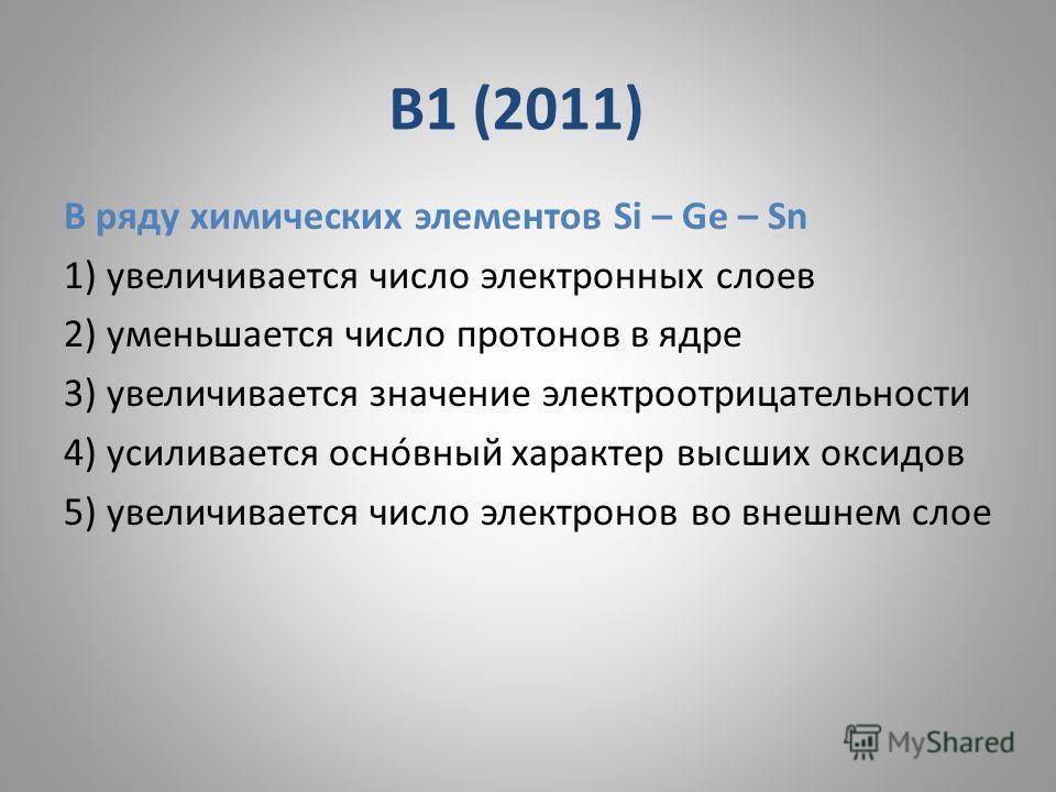 В1 (2011) В ряду химических элементов Si – Ge – Sn 1) увеличивается число электронных слоев 2) уменьшается число протонов в ядре 3) увеличивается значение электроотрицательности 4) усиливается оснóвный характер высших оксидов 5) увеличивается число э