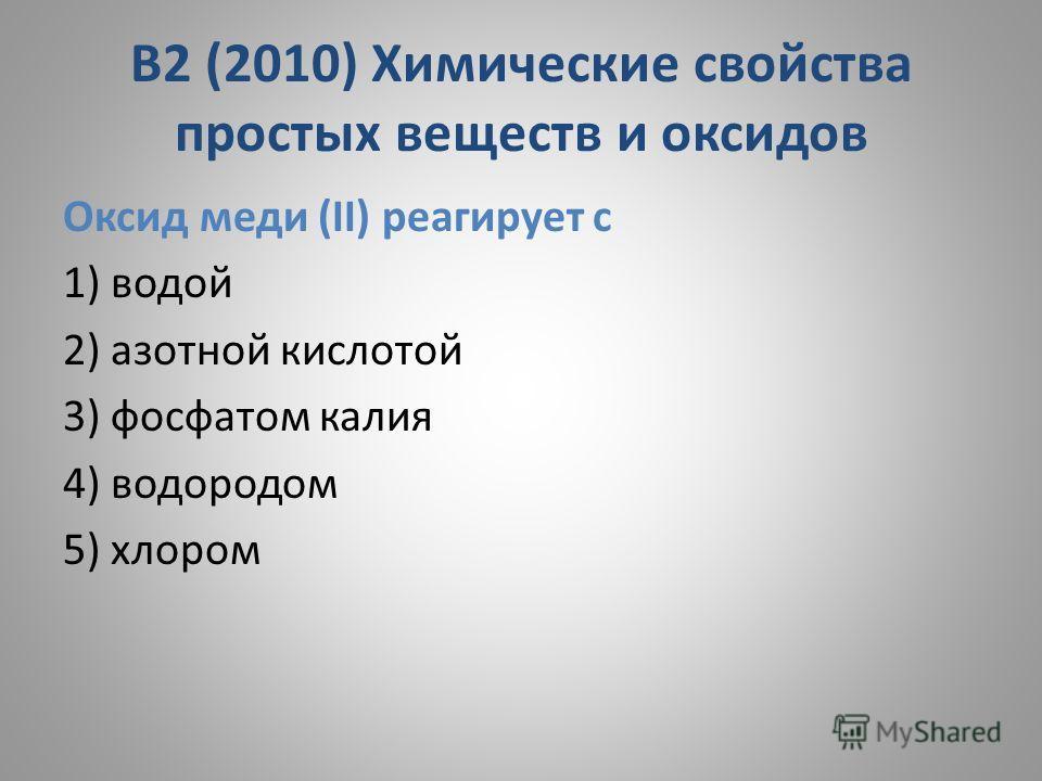 В2 (2010) Химические свойства простых веществ и оксидов Оксид меди (II) реагирует с 1) водой 2) азотной кислотой 3) фосфатом калия 4) водородом 5) хлором