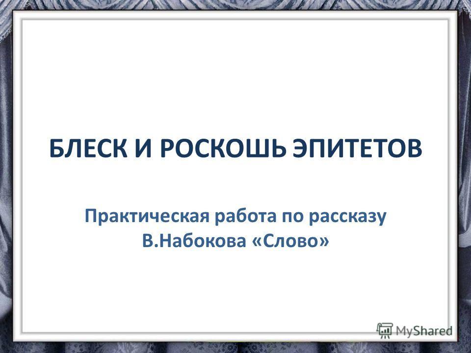 БЛЕСК И РОСКОШЬ ЭПИТЕТОВ Практическая работа по рассказу В.Набокова «Слово»