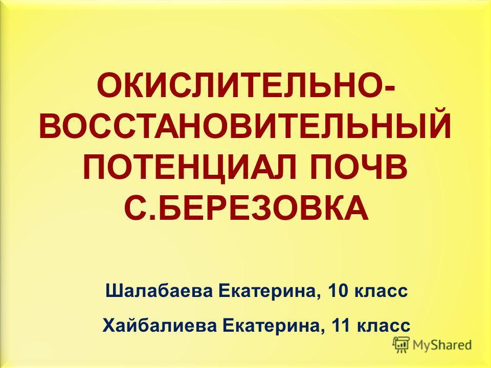 ОКИСЛИТЕЛЬНО- ВОССТАНОВИТЕЛЬНЫЙ ПОТЕНЦИАЛ ПОЧВ С.БЕРЕЗОВКА Шалабаева Екатерина, 10 класс Хайбалиева Екатерина, 11 класс