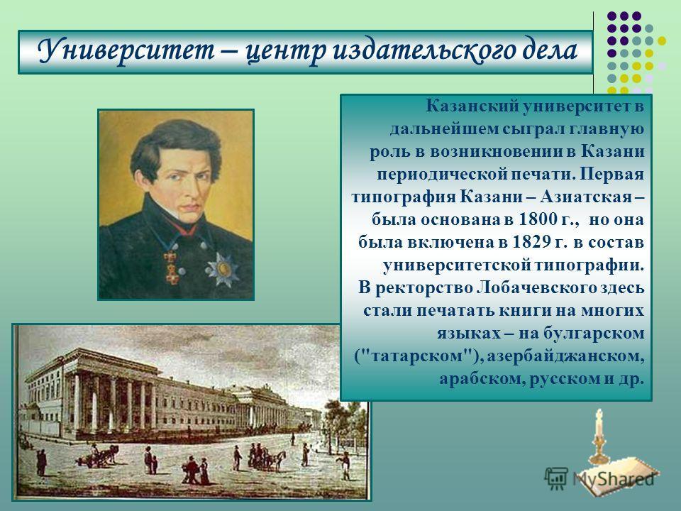 Университет – центр издательского дела Казанский университет в дальнейшем сыграл главную роль в возникновении в Казани периодической печати. Первая типография Казани – Азиатская – была основана в 1800 г., но она была включена в 1829 г. в состав униве
