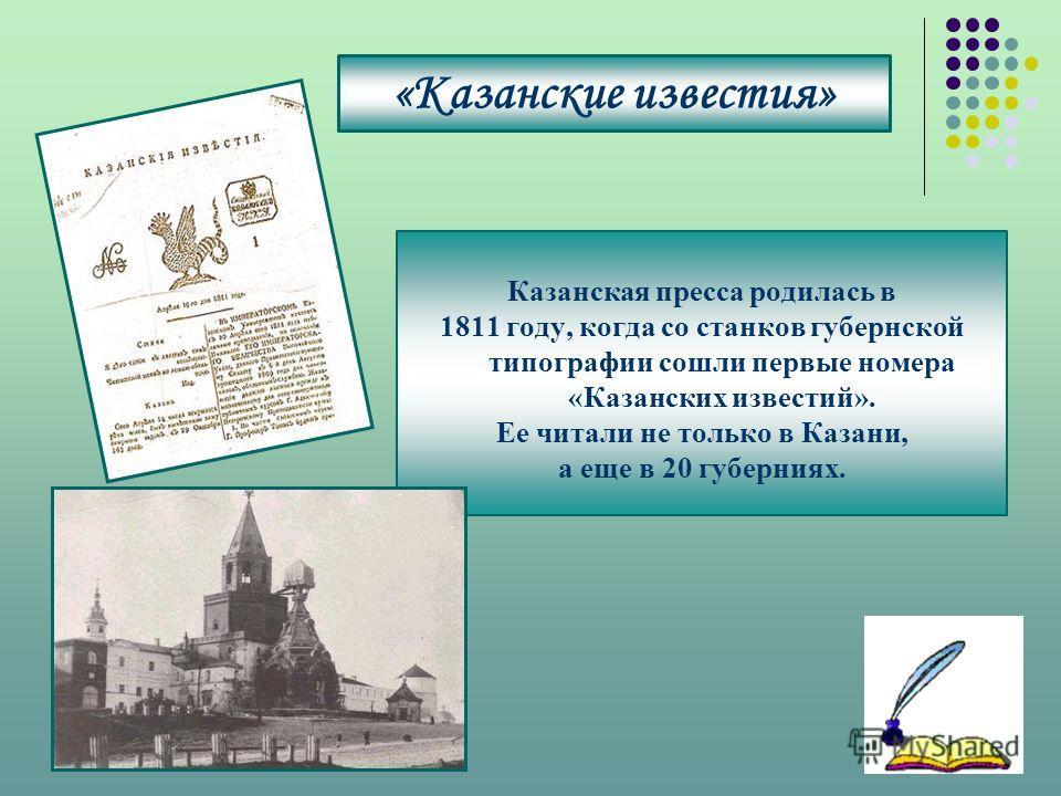 «Казанские известия» Казанская пресса родилась в 1811 году, когда со станков губернской типографии сошли первые номера «Казанских известий». Ее читали не только в Казани, а еще в 20 губерниях.