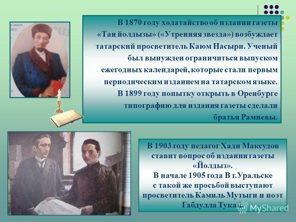 В 1870 году ходатайство об издании газеты «Таң йолдызы» («Утренняя звезда») возбуждает татарский просветитель Каюм Насыри. Ученый был вынужден ограничиться выпуском ежегодных календарей, которые стали первым периодическим изданием на татарском языке.