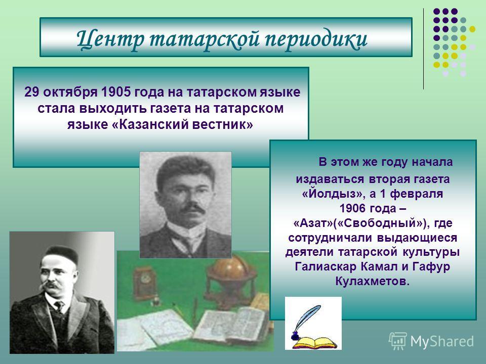 Центр татарской периодики 29 октября 1905 года на татарском языке стала выходить газета на татарском языке «Казанский вестник» В этом же году начала издаваться вторая газета «Йолдыз», а 1 февраля 1906 года – «Азат»(«Свободный»), где сотрудничали выда