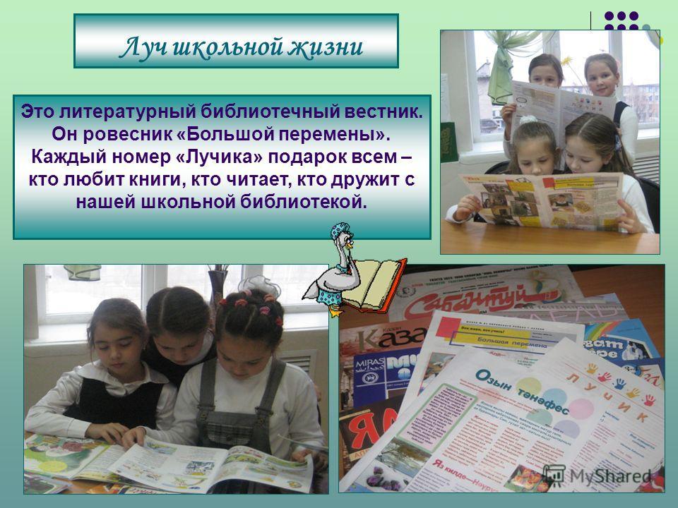 Луч школьной жизни Это литературный библиотечный вестник. Он ровесник «Большой перемены». Каждый номер «Лучика» подарок всем – кто любит книги, кто читает, кто дружит с нашей школьной библиотекой.