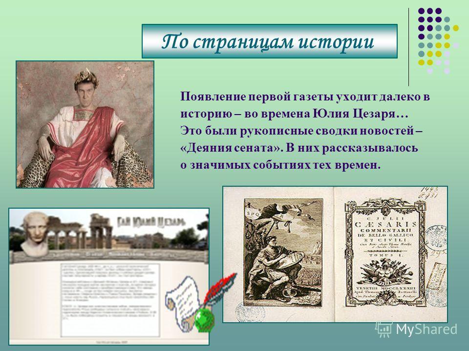 Появление первой газеты уходит далеко в историю – во времена Юлия Цезаря… Это были рукописные сводки новостей – «Деяния сената». В них рассказывалось о значимых событиях тех времен. По страницам истории