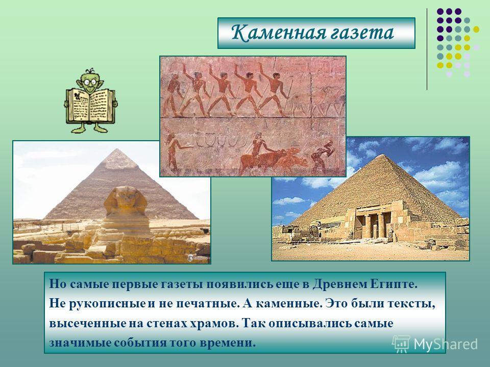 Каменная газета Но самые первые газеты появились еще в Древнем Египте. Не рукописные и не печатные. А каменные. Это были тексты, высеченные на стенах храмов. Так описывались самые значимые события того времени.