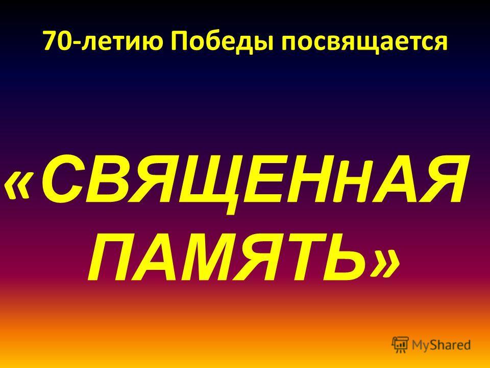 70-летию Победы посвящается « СВЯЩЕН Н АЯ ПАМЯТЬ »