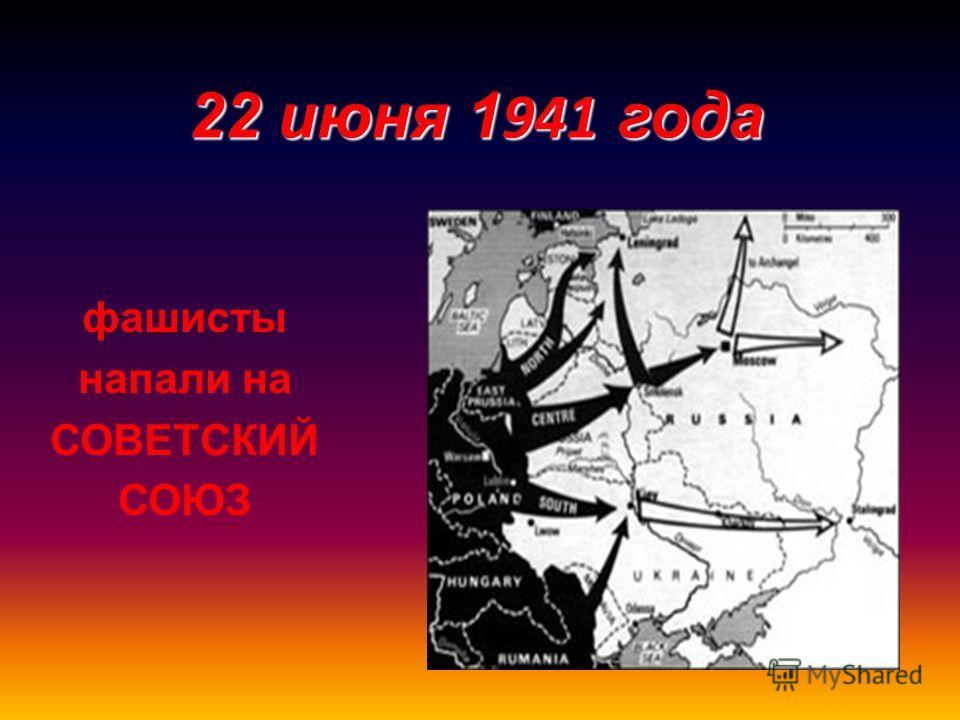 фашисты напали на СОВЕТСКИЙ СОЮЗ 22 июня 1 941 года