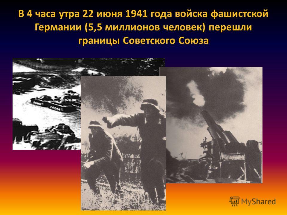 В 4 часа утра 22 июня 1941 года войска фашистской Германии (5,5 миллионов человек) перешли границы Советского Союза