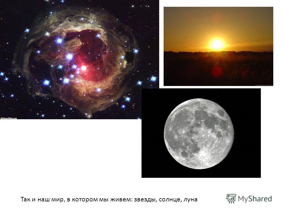 Так и наш мир, в котором мы живем: звезды, солнце, луна
