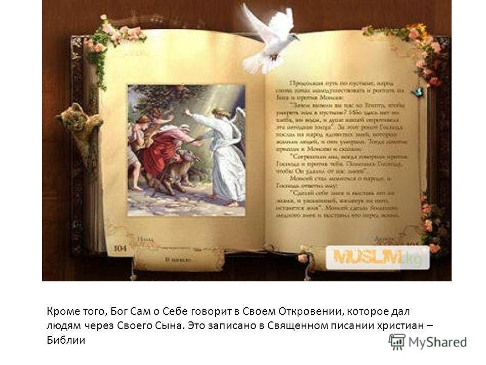 Кроме того, Бог Сам о Себе говорит в Своем Откровении, которое дал людям через Своего Сына. Это записано в Священном писании христиан – Библии