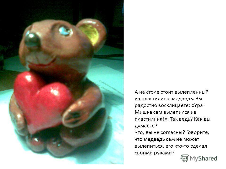 А на столе стоит вылепленный из пластилина медведь. Вы радостно восклицаете: «Ура! Мишка сам вылепился из пластилина!». Так ведь? Как вы думаете? Что, вы не согласны? Говорите, что медведь сам не может вылепиться, его кто-то сделал своими руками?