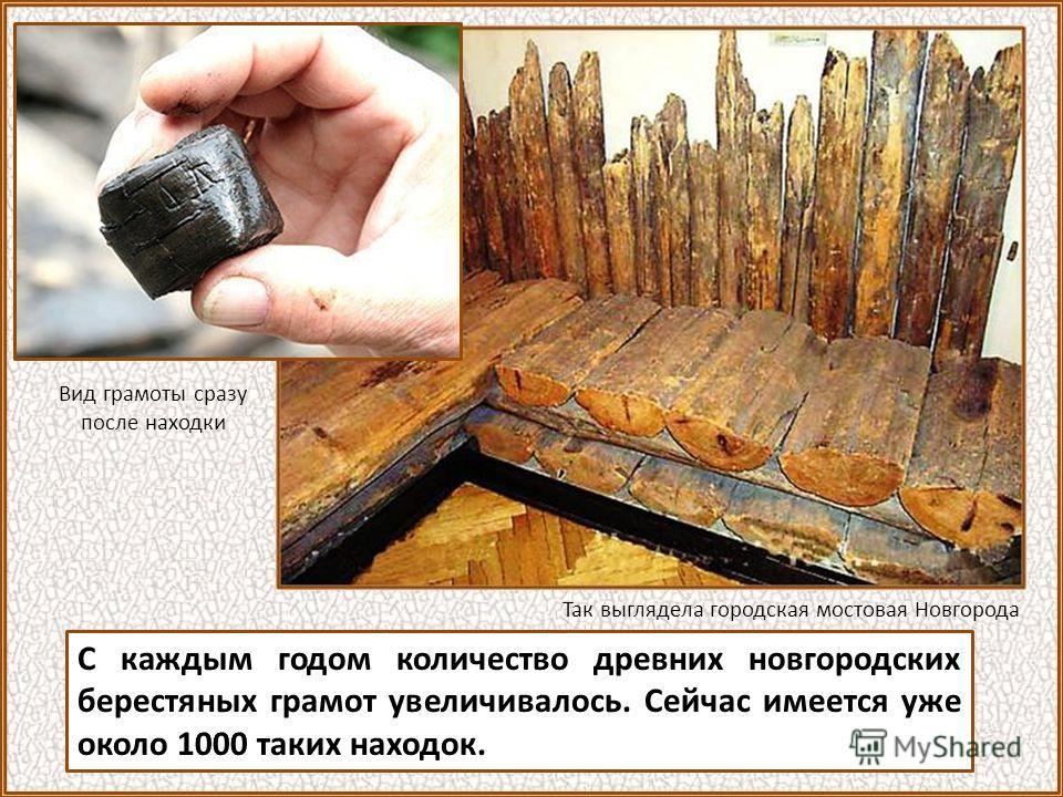 С каждым годом количество древних новгородских берестяных грамот увеличивалось. Сейчас имеется уже около 1000 таких находок. Так выглядела городская мостовая Новгорода Вид грамоты сразу после находки