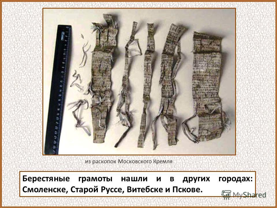 Берестяные грамоты нашли и в других городах: Смоленске, Старой Руссе, Витебске и Пскове. из раскопок Московского Кремля