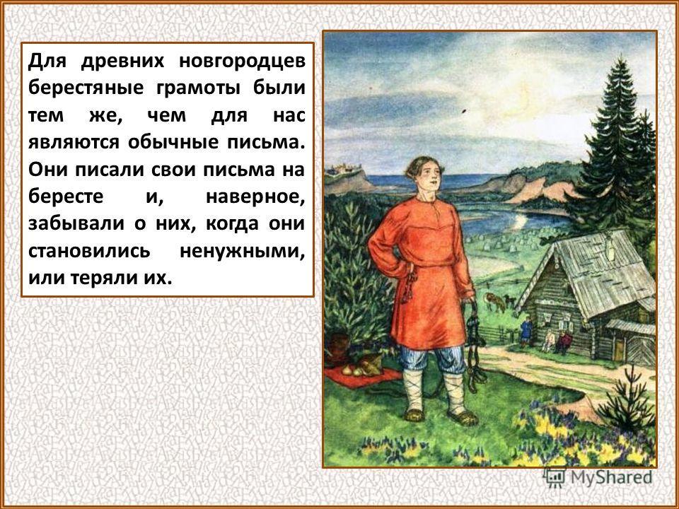 Для древних новгородцев берестяные грамоты были тем же, чем для нас являются обычные письма. Они писали свои письма на бересте и, наверное, забывали о них, когда они становились ненужными, или теряли их.