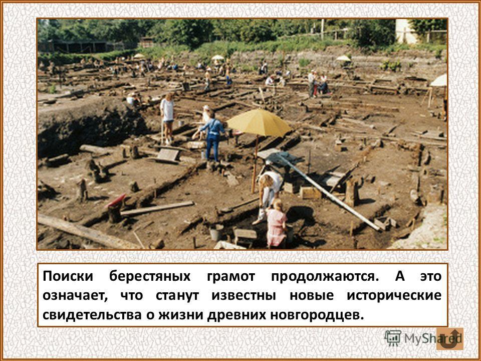 Поиски берестяных грамот продолжаются. А это означает, что станут известны новые исторические свидетельства о жизни древних новгородцев.