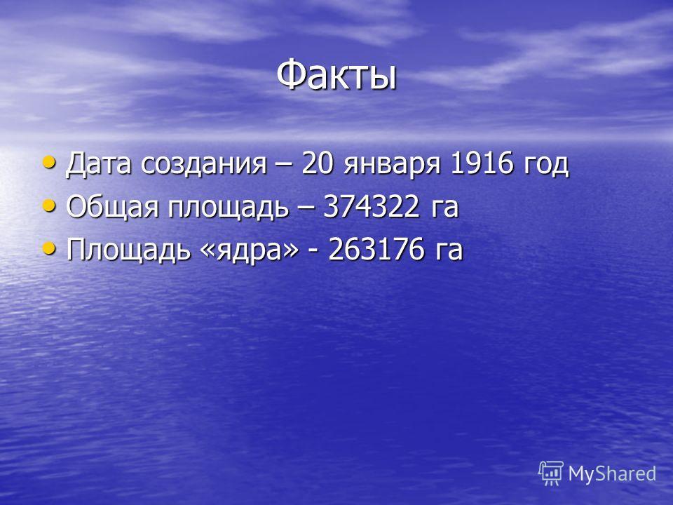 Факты Дата создания – 20 января 1916 год Дата создания – 20 января 1916 год Общая площадь – 374322 га Общая площадь – 374322 га Площадь «ядра» - 263176 га Площадь «ядра» - 263176 га