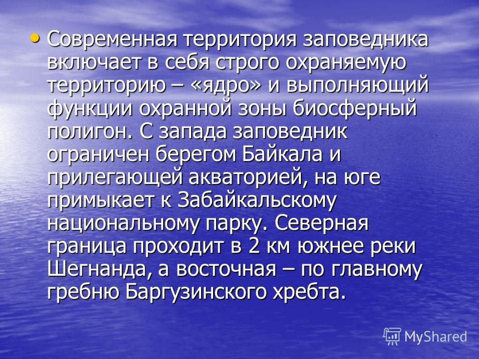 Современная территория заповедника включает в себя строго охраняемую территорию – «ядро» и выполняющий функции охранной зоны биосферный полигон. С запада заповедник ограничен берегом Байкала и прилегающей акваторией, на юге примыкает к Забайкальскому