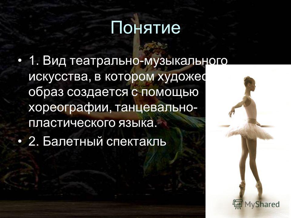 Понятие 1. Вид театрально-музыкального искусства, в котором художественный образ создается с помощью хореографии, танцевально- пластического языка. 2. Балетный спектакль