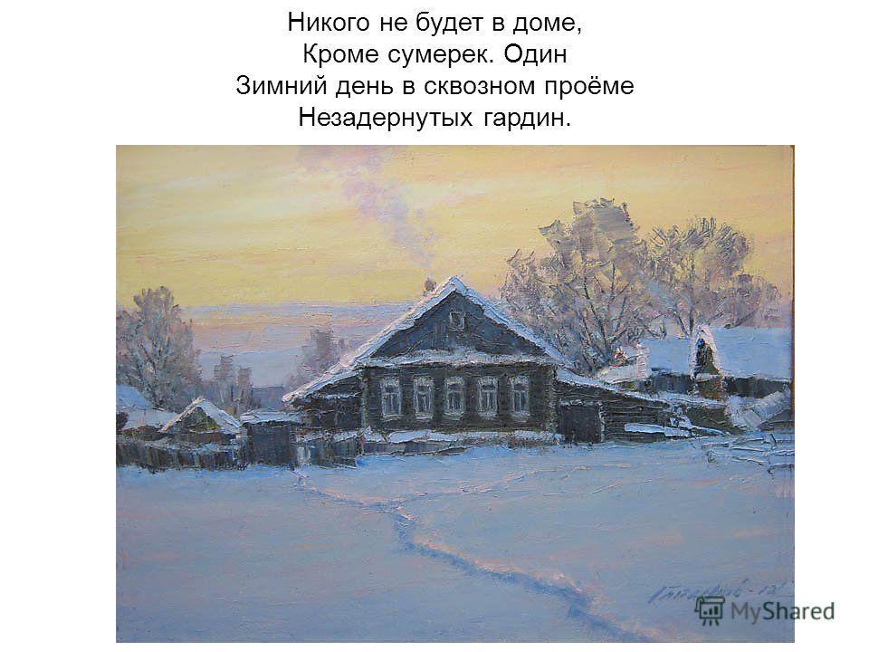Никого не будет в доме, Кроме сумерек. Один Зимний день в сквозном проёме Незадернутых гардин.
