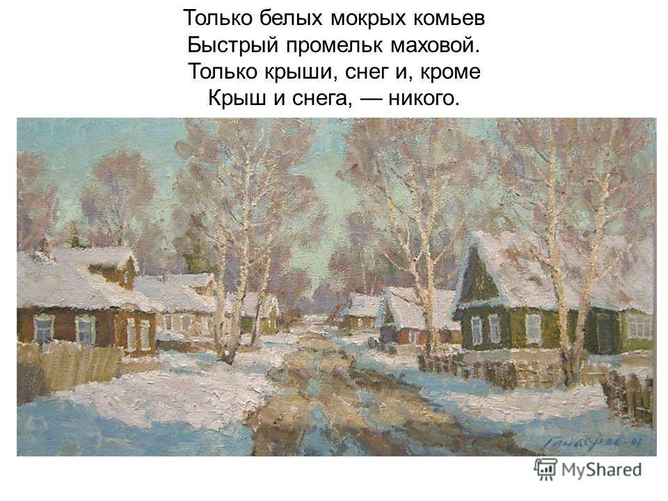 Только белых мокрых комьев Быстрый промельк маховой. Только крыши, снег и, кроме Крыш и снега, никого.