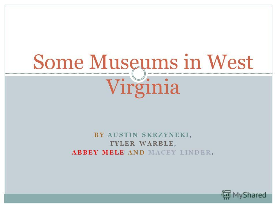 BY AUSTIN SKRZYNEKI, TYLER WARBLE, ABBEY MELE AND MACEY LINDER. Some Museums in West Virginia