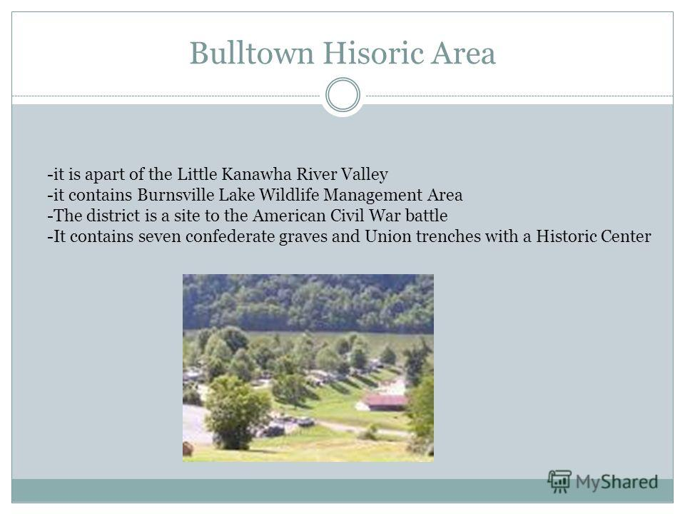 Bulltown Hisoric Area -it is apart of the Little Kanawha River Valley -it contains Burnsville Lake Wildlife Management Area -The district is a site to the American Civil War battle -It contains seven confederate graves and Union trenches with a Histo