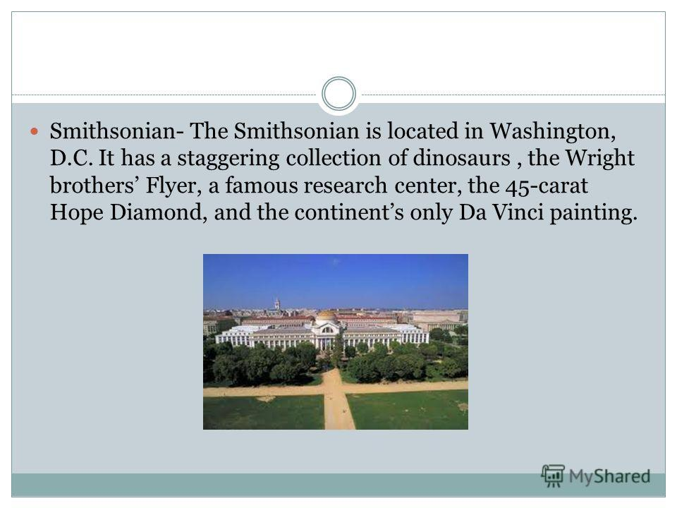 Smithsonian- The Smithsonian is located in Washington, D.C. It has a staggering collection of dinosaurs, the Wright brothers Flyer, a famous research center, the 45-carat Hope Diamond, and the continents only Da Vinci painting.