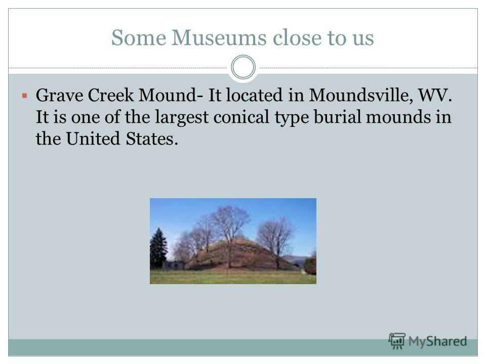 Some Museums close to us Grave Creek Mound- It located in Moundsville, WV. It is one of the largest conical type burial mounds in the United States.