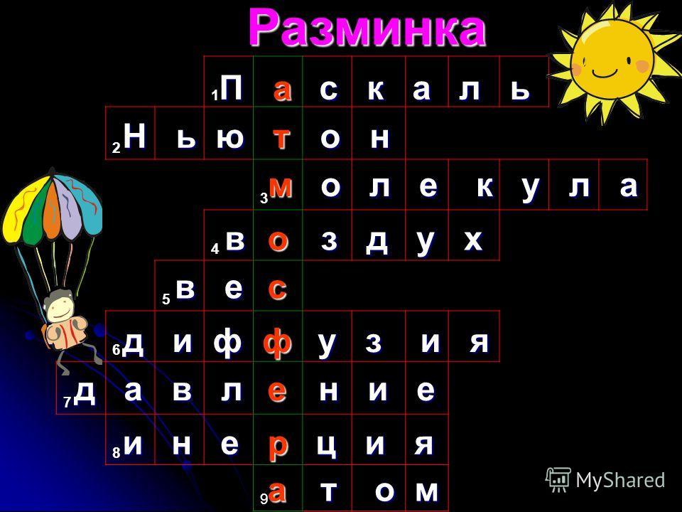 1 2 3 4 5 6 7 8 9 Разминка П с к а л ь Н ь ю о н о л е к у л а в з д у х в е д и ф у з и я д а в л н и е и н е ц и я я т о м а т м о с ф е р а