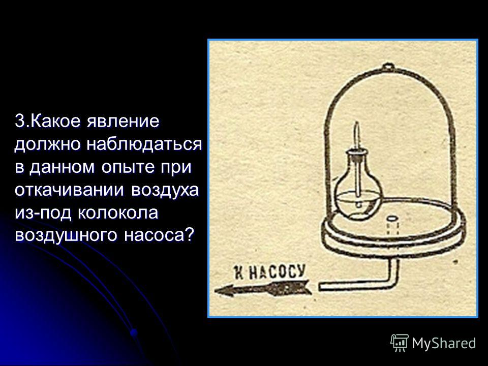 3.Какое явление должно наблюдаться в данном опыте при откачивании воздуха из-под колокола воздушного насоса?