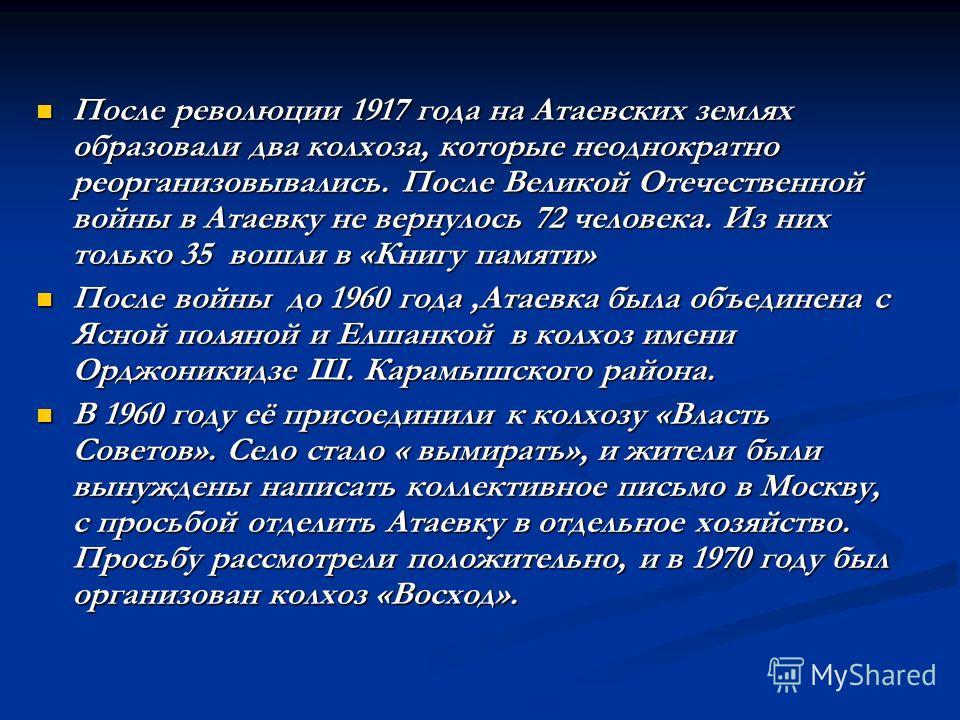 После революции 1917 года на Атаевских землях образовали два колхоза, которые неоднократно реорганизовывались. После Великой Отечественной войны в Атаевку не вернулось 72 человека. Из них только 35 вошли в «Книгу памяти» После революции 1917 года на