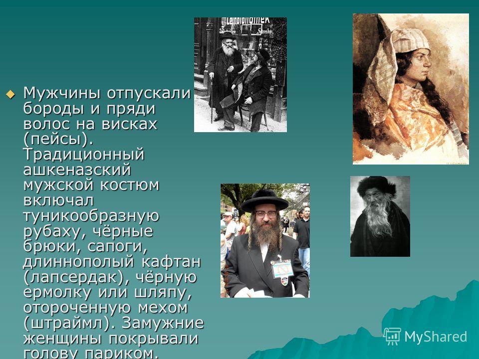 Мужчины отпускали бороды и пряди волос на висках (пейсы). Традиционный ашкеназский мужской костюм включал туникообразную рубаху, чёрные брюки, сапоги, длиннополый кафтан (лапсердак), чёрную ермолку или шляпу, отороченную мехом (штраймл). Замужние жен
