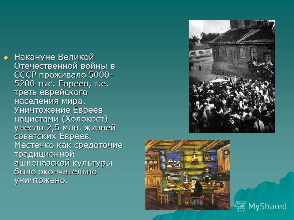 Накануне Великой Отечественной войны в СССР проживало 5000- 5200 тыс. Евреев, т.е. треть еврейского населения мира. Уничтожение Евреев нацистами (Холокост) унесло 2,5 млн. жизней советских Евреев. Местечко как средоточие традиционной ашкеназской куль