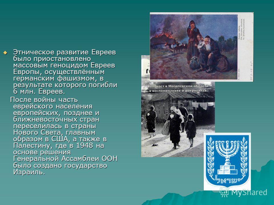 Этническое развитие Евреев было приостановлено массовым геноцидом Евреев Европы, осуществлённым германским фашизмом, в результате которого погибли 6 млн. Евреев. Этническое развитие Евреев было приостановлено массовым геноцидом Евреев Европы, осущест