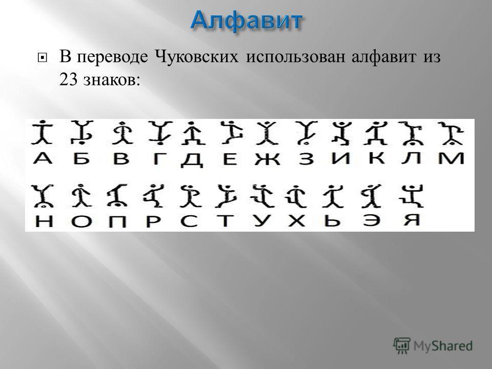 В переводе Чуковских использован алфавит из 23 знаков :