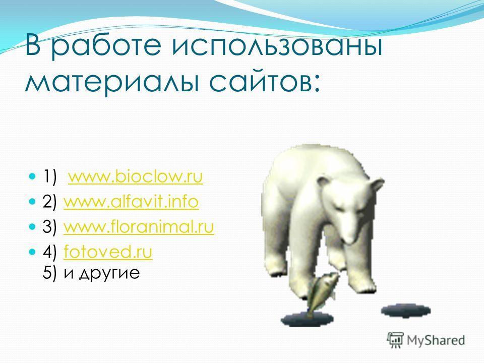 В работе использованы материалы сайтов: 1) www.bioclow.ruwww.bioclow.ru 2) www.alfavit.infowww.alfavit.info 3) www.floranimal.ruwww.floranimal.ru 4) fotoved.ru 5) и другиеfotoved.ru