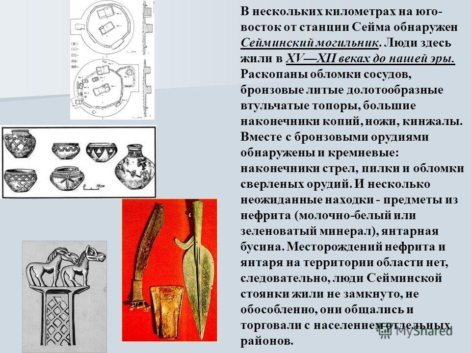 В нескольких километрах на юго- восток от станции Сейма обнаружен Сейминский могильник. Люди здесь жили в XVXII веках до нашей эры. Раскопаны обломки сосудов, бронзовые литые долотообразные втульчатые топоры, большие наконечники копий, ножи, кинжалы.